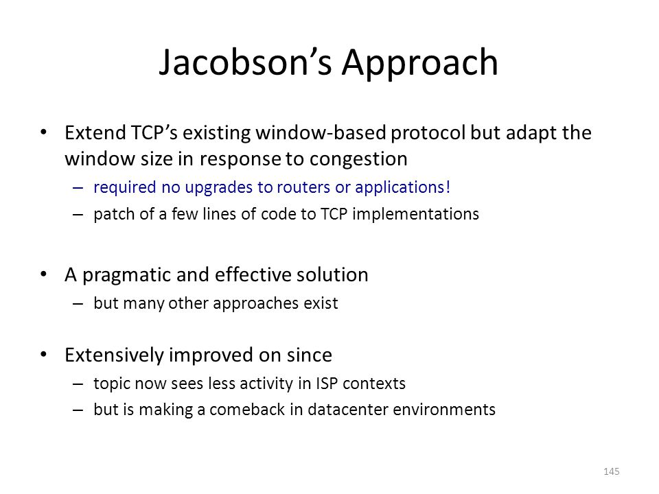 Jacobson's Approach Extend TCP's existing window-based protocol but adapt the window size in response to congestion – required no upgrades to routers or applications.