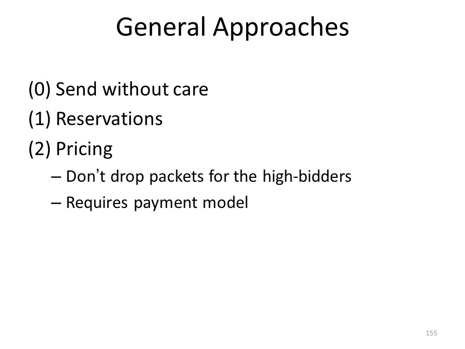 General Approaches (0) Send without care (1) Reservations (2) Pricing – Don ' t drop packets for the high-bidders – Requires payment model 155