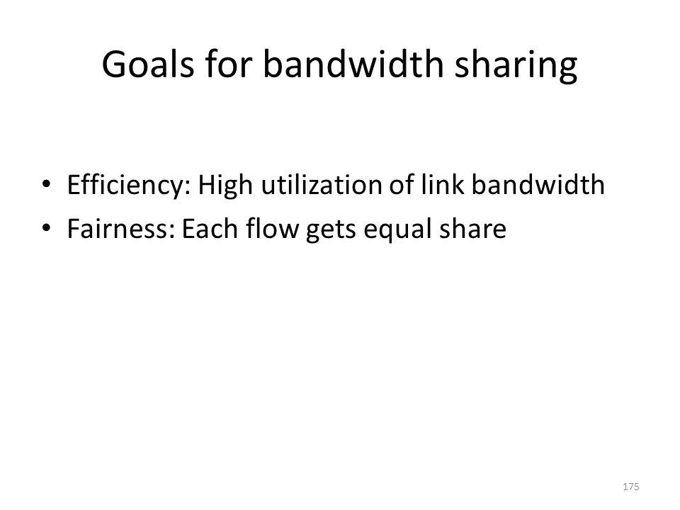 Goals for bandwidth sharing Efficiency: High utilization of link bandwidth Fairness: Each flow gets equal share 175