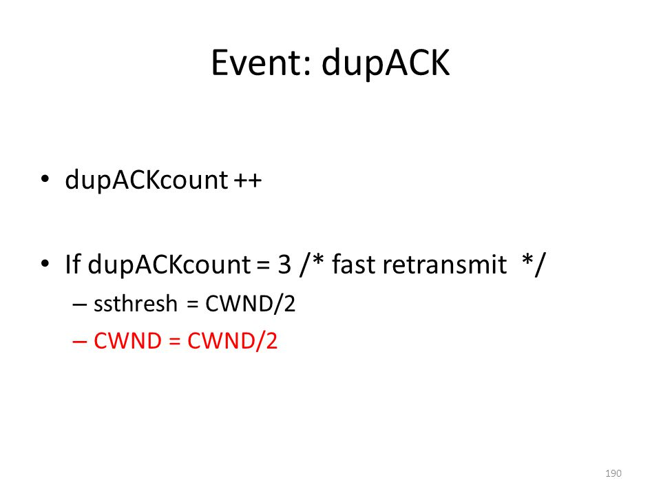 Event: dupACK dupACKcount ++ If dupACKcount = 3 /* fast retransmit */ – ssthresh = CWND/2 – CWND = CWND/2 190