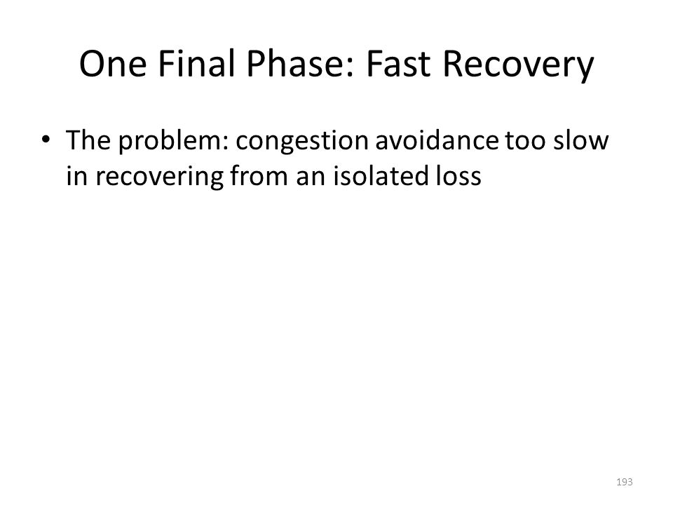 One Final Phase: Fast Recovery The problem: congestion avoidance too slow in recovering from an isolated loss 193