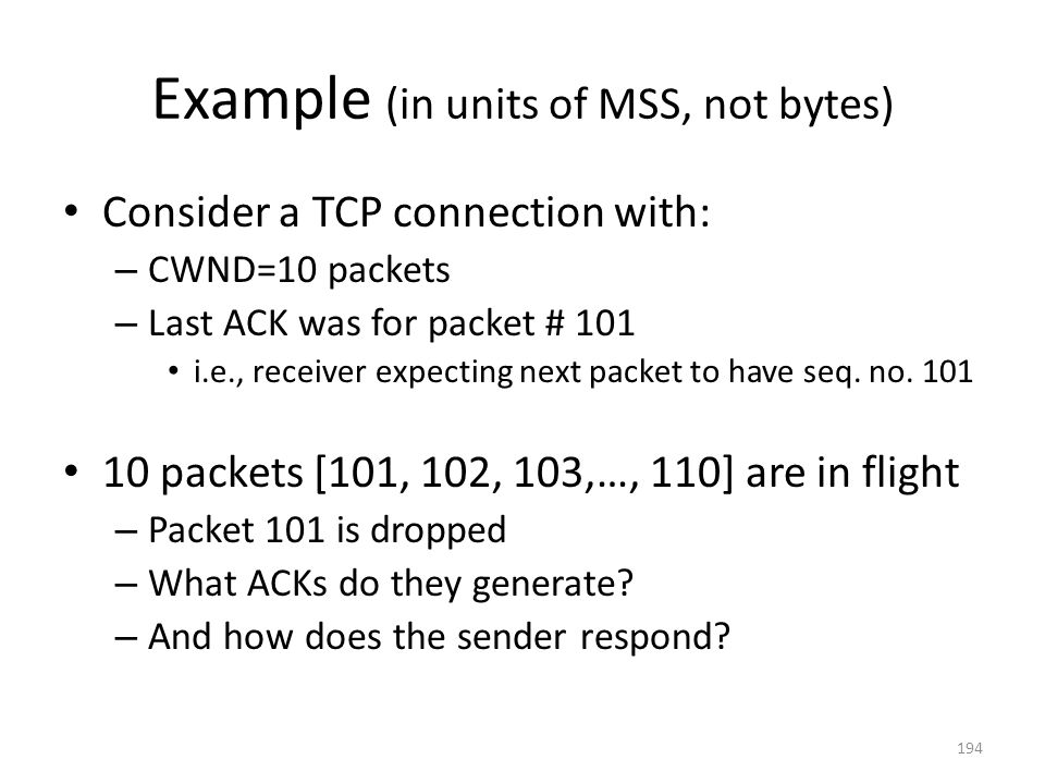 Example (in units of MSS, not bytes) Consider a TCP connection with: – CWND=10 packets – Last ACK was for packet # 101 i.e., receiver expecting next packet to have seq.