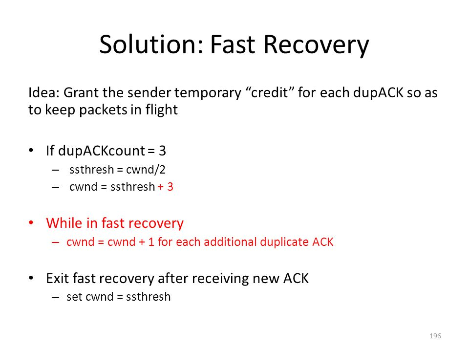 Solution: Fast Recovery Idea: Grant the sender temporary credit for each dupACK so as to keep packets in flight If dupACKcount = 3 – ssthresh = cwnd/2 – cwnd = ssthresh + 3 While in fast recovery – cwnd = cwnd + 1 for each additional duplicate ACK Exit fast recovery after receiving new ACK – set cwnd = ssthresh 196