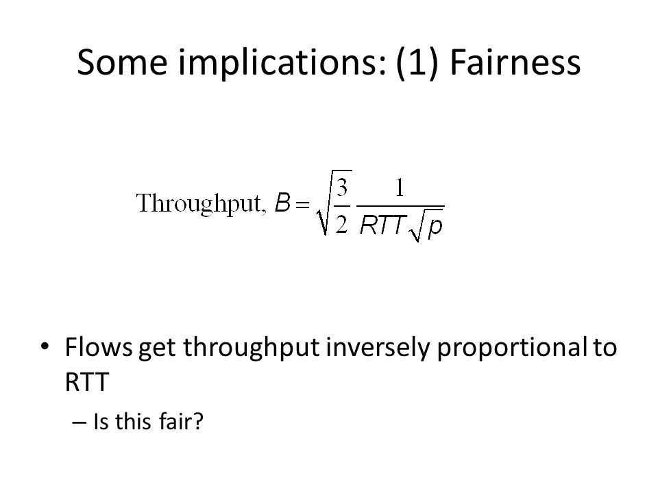 Some implications: (1) Fairness Flows get throughput inversely proportional to RTT – Is this fair