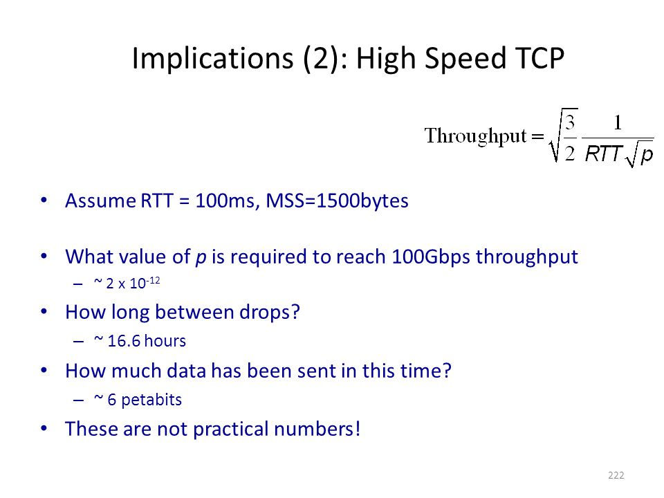 Implications (2): High Speed TCP Assume RTT = 100ms, MSS=1500bytes What value of p is required to reach 100Gbps throughput – ~ 2 x 10 -12 How long between drops.