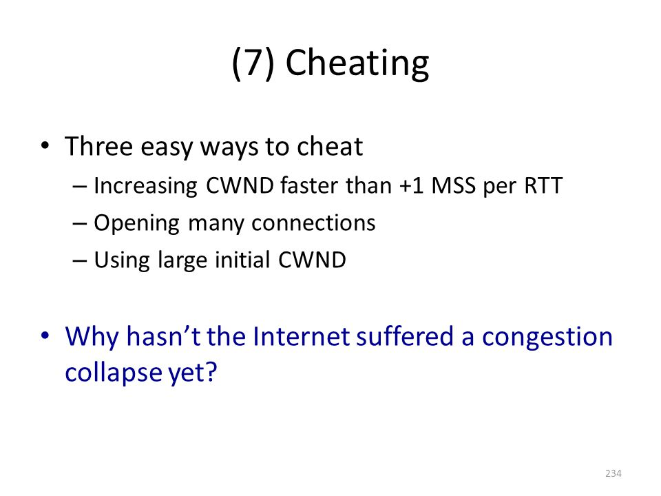 (7) Cheating Three easy ways to cheat – Increasing CWND faster than +1 MSS per RTT – Opening many connections – Using large initial CWND Why hasn't the Internet suffered a congestion collapse yet.