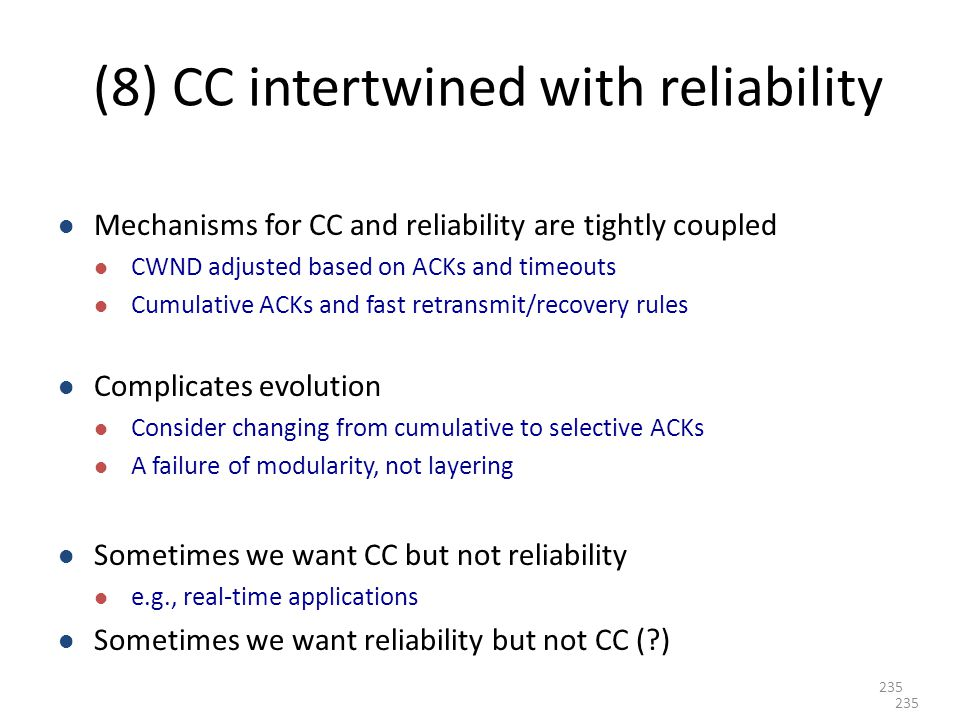 (8) CC intertwined with reliability Mechanisms for CC and reliability are tightly coupled CWND adjusted based on ACKs and timeouts Cumulative ACKs and fast retransmit/recovery rules Complicates evolution Consider changing from cumulative to selective ACKs A failure of modularity, not layering Sometimes we want CC but not reliability e.g., real-time applications Sometimes we want reliability but not CC ( ) 235