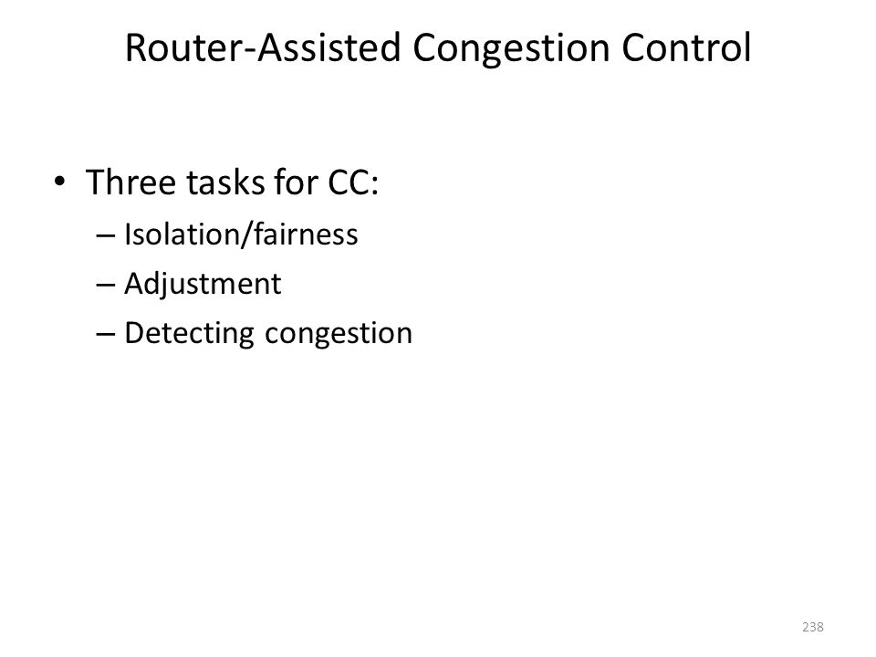 Router-Assisted Congestion Control Three tasks for CC: – Isolation/fairness – Adjustment – Detecting congestion 238