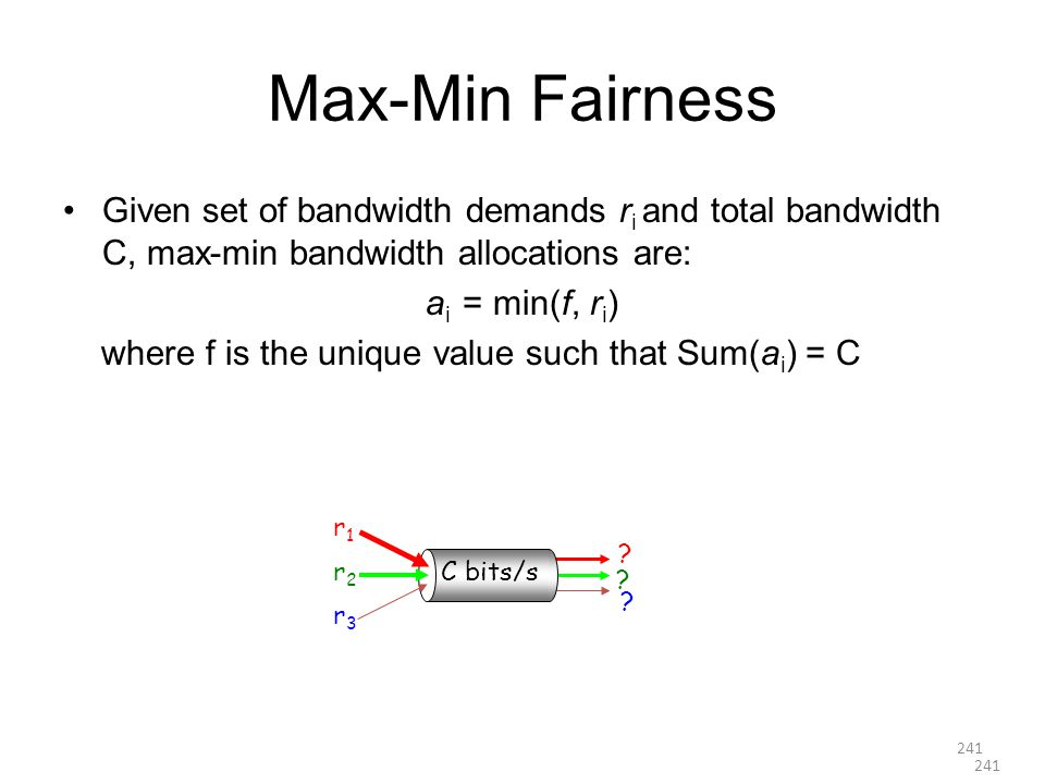 Max-Min Fairness Given set of bandwidth demands r i and total bandwidth C, max-min bandwidth allocations are: a i = min(f, r i ) where f is the unique value such that Sum(a i ) = C r1r1 r2r2 r3r3 .