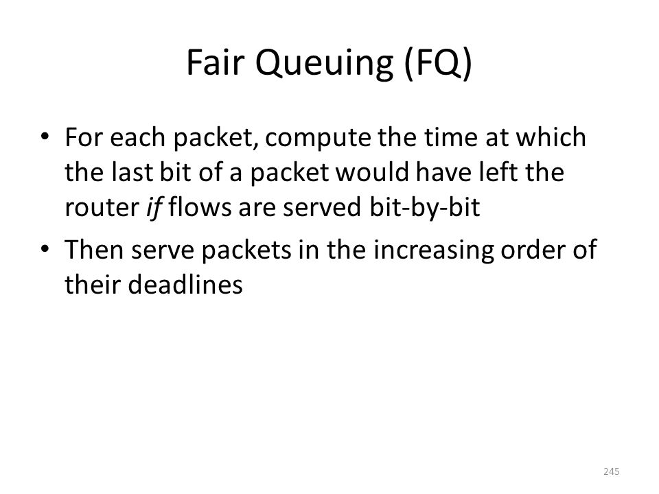 Fair Queuing (FQ) For each packet, compute the time at which the last bit of a packet would have left the router if flows are served bit-by-bit Then serve packets in the increasing order of their deadlines 245