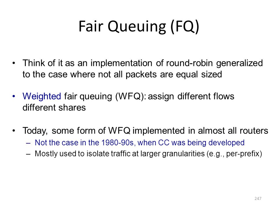 Fair Queuing (FQ) Think of it as an implementation of round-robin generalized to the case where not all packets are equal sized Weighted fair queuing (WFQ): assign different flows different shares Today, some form of WFQ implemented in almost all routers –Not the case in the 1980-90s, when CC was being developed –Mostly used to isolate traffic at larger granularities (e.g., per-prefix) 247