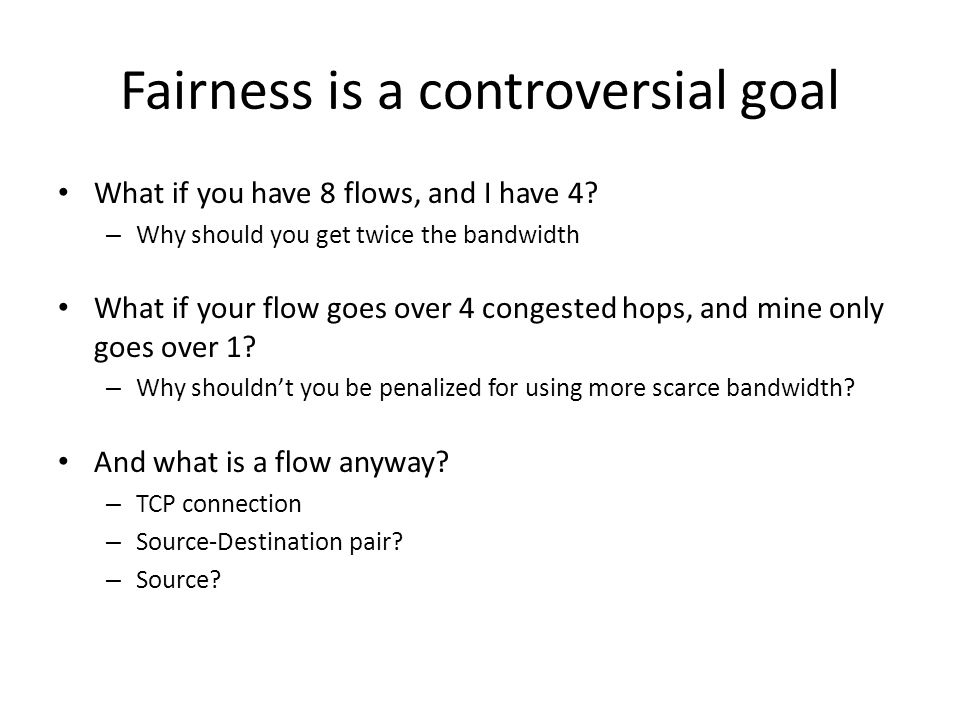 Fairness is a controversial goal What if you have 8 flows, and I have 4.