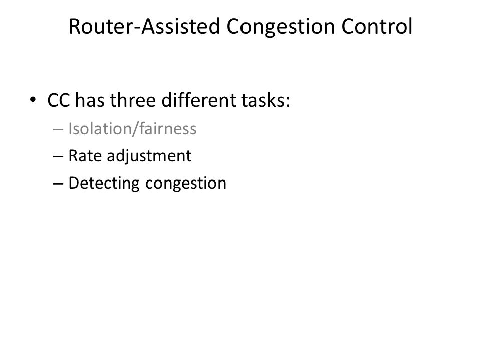 Router-Assisted Congestion Control CC has three different tasks: – Isolation/fairness – Rate adjustment – Detecting congestion