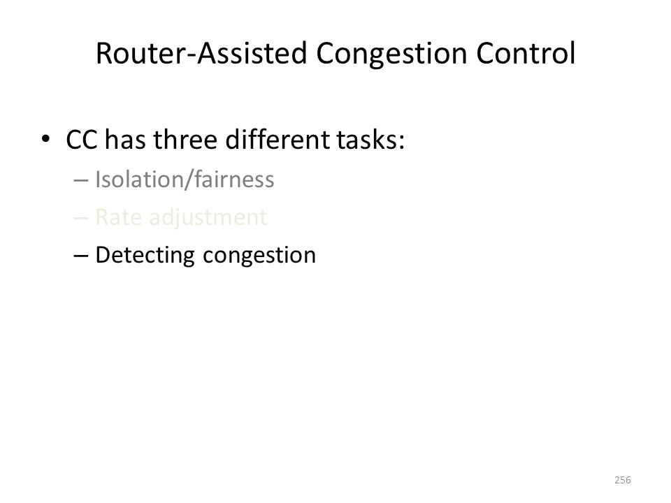 Router-Assisted Congestion Control CC has three different tasks: – Isolation/fairness – Rate adjustment – Detecting congestion 256