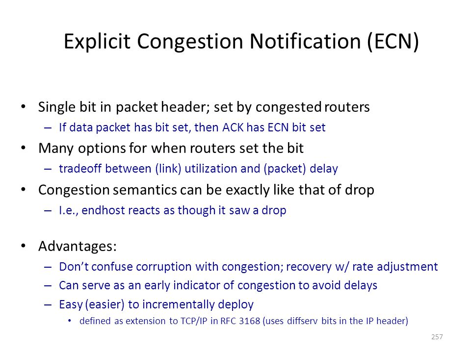 Explicit Congestion Notification (ECN) Single bit in packet header; set by congested routers – If data packet has bit set, then ACK has ECN bit set Many options for when routers set the bit – tradeoff between (link) utilization and (packet) delay Congestion semantics can be exactly like that of drop – I.e., endhost reacts as though it saw a drop Advantages: – Don't confuse corruption with congestion; recovery w/ rate adjustment – Can serve as an early indicator of congestion to avoid delays – Easy (easier) to incrementally deploy defined as extension to TCP/IP in RFC 3168 (uses diffserv bits in the IP header) 257