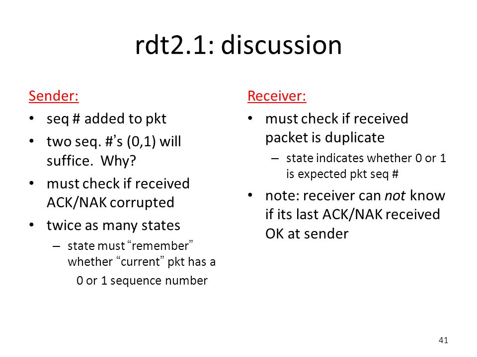 41 rdt2.1: discussion Sender: seq # added to pkt two seq.