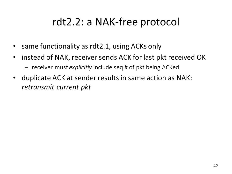 42 rdt2.2: a NAK-free protocol same functionality as rdt2.1, using ACKs only instead of NAK, receiver sends ACK for last pkt received OK – receiver must explicitly include seq # of pkt being ACKed duplicate ACK at sender results in same action as NAK: retransmit current pkt