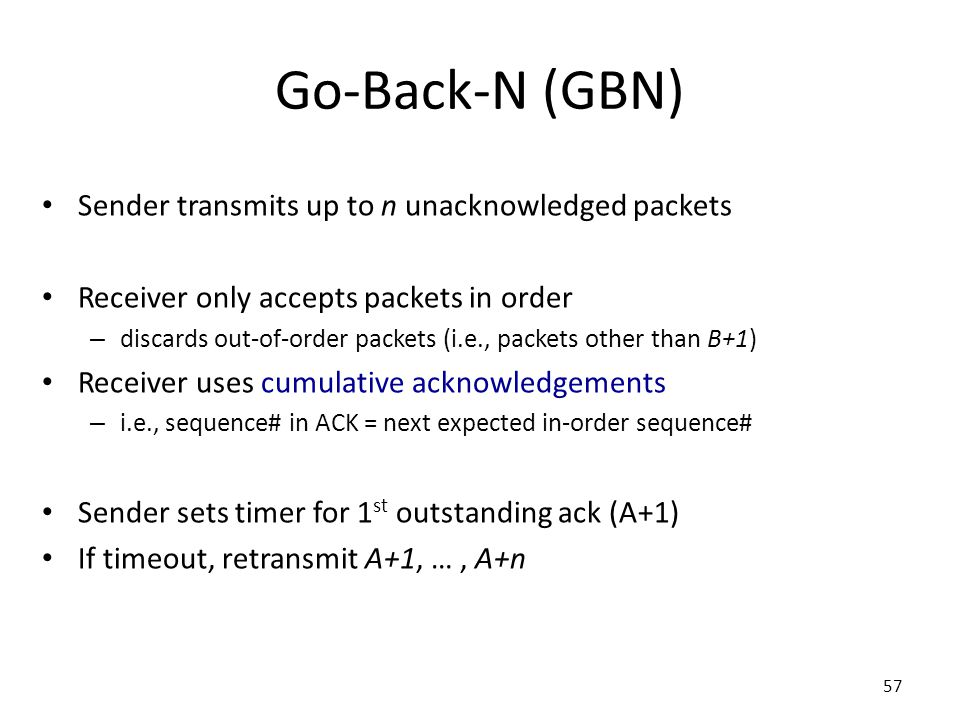 Go-Back-N (GBN) Sender transmits up to n unacknowledged packets Receiver only accepts packets in order – discards out-of-order packets (i.e., packets other than B+1) Receiver uses cumulative acknowledgements – i.e., sequence# in ACK = next expected in-order sequence# Sender sets timer for 1 st outstanding ack (A+1) If timeout, retransmit A+1, …, A+n 57