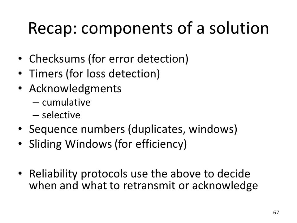 Recap: components of a solution Checksums (for error detection) Timers (for loss detection) Acknowledgments – cumulative – selective Sequence numbers (duplicates, windows) Sliding Windows (for efficiency) Reliability protocols use the above to decide when and what to retransmit or acknowledge 67
