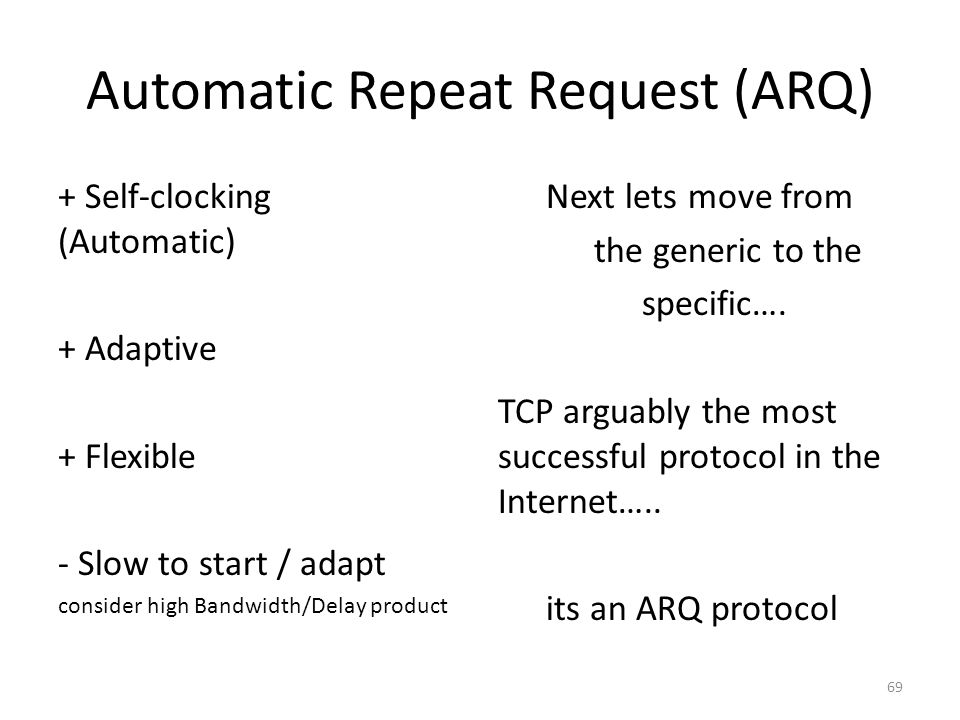 Automatic Repeat Request (ARQ) + Self-clocking (Automatic) + Adaptive + Flexible - Slow to start / adapt consider high Bandwidth/Delay product Next lets move from the generic to the specific….