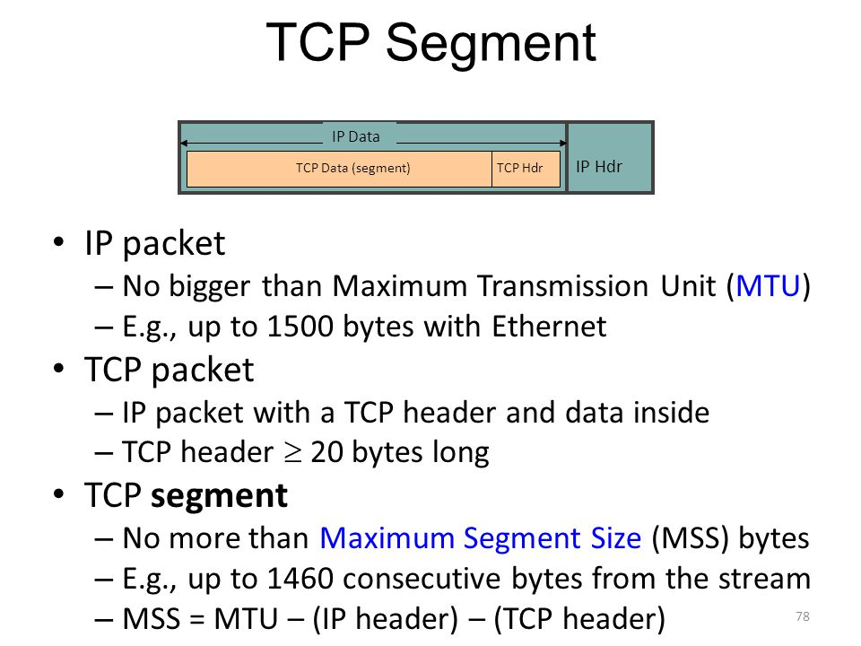 TCP Segment IP packet – No bigger than Maximum Transmission Unit (MTU) – E.g., up to 1500 bytes with Ethernet TCP packet – IP packet with a TCP header and data inside – TCP header  20 bytes long TCP segment – No more than Maximum Segment Size (MSS) bytes – E.g., up to 1460 consecutive bytes from the stream – MSS = MTU – (IP header) – (TCP header) IP Hdr IP Data TCP HdrTCP Data (segment) 78