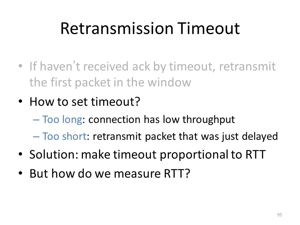 Retransmission Timeout If haven ' t received ack by timeout, retransmit the first packet in the window How to set timeout.