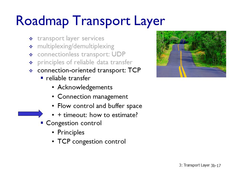 3: Transport Layer 3b-17 Roadmap Transport Layer  transport layer services  multiplexing/demultiplexing  connectionless transport: UDP  principles of reliable data transfer  connection-oriented transport: TCP  reliable transfer Acknowledgements Connection management Flow control and buffer space + timeout: how to estimate.