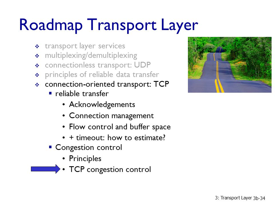 3: Transport Layer 3b-34 Roadmap Transport Layer  transport layer services  multiplexing/demultiplexing  connectionless transport: UDP  principles of reliable data transfer  connection-oriented transport: TCP  reliable transfer Acknowledgements Connection management Flow control and buffer space + timeout: how to estimate.