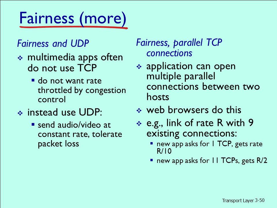 Transport Layer 3-50 Fairness (more) Fairness and UDP  multimedia apps often do not use TCP  do not want rate throttled by congestion control  instead use UDP:  send audio/video at constant rate, tolerate packet loss Fairness, parallel TCP connections  application can open multiple parallel connections between two hosts  web browsers do this  e.g., link of rate R with 9 existing connections:  new app asks for 1 TCP, gets rate R/10  new app asks for 11 TCPs, gets R/2