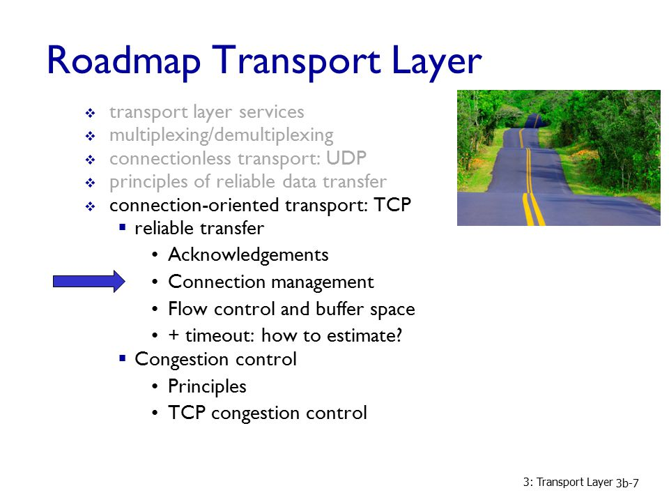 3: Transport Layer 3b-7 Roadmap Transport Layer  transport layer services  multiplexing/demultiplexing  connectionless transport: UDP  principles of reliable data transfer  connection-oriented transport: TCP  reliable transfer Acknowledgements Connection management Flow control and buffer space + timeout: how to estimate.