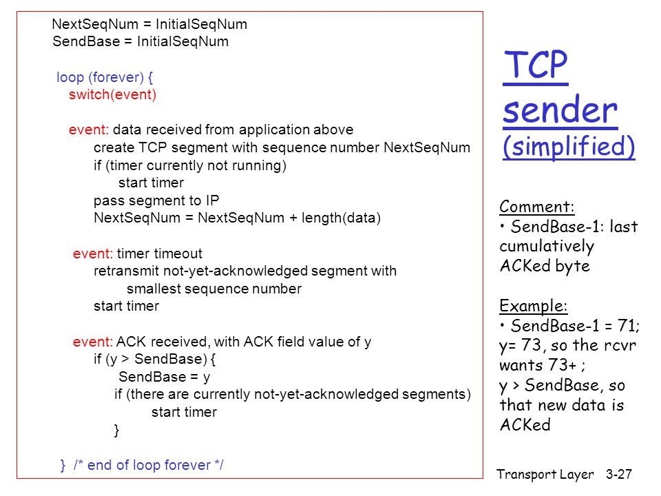 Transport Layer 3-27 TCP sender (simplified) NextSeqNum = InitialSeqNum SendBase = InitialSeqNum loop (forever) { switch(event) event: data received from application above create TCP segment with sequence number NextSeqNum if (timer currently not running) start timer pass segment to IP NextSeqNum = NextSeqNum + length(data) event: timer timeout retransmit not-yet-acknowledged segment with smallest sequence number start timer event: ACK received, with ACK field value of y if (y > SendBase) { SendBase = y if (there are currently not-yet-acknowledged segments) start timer } } /* end of loop forever */ Comment: SendBase-1: last cumulatively ACKed byte Example: SendBase-1 = 71; y= 73, so the rcvr wants 73+ ; y > SendBase, so that new data is ACKed