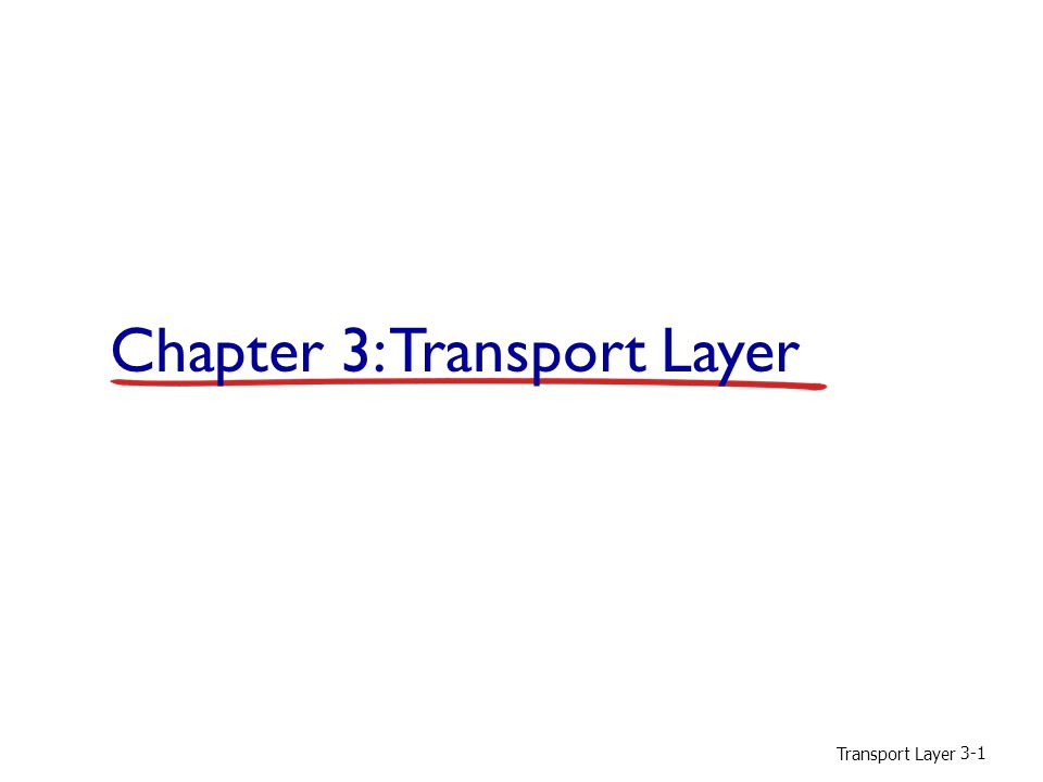 Transport Layer 3-72 TCP segment structure source port # dest port # 32 bits application data (variable length) sequence number acknowledgement number receive window Urg data pointer checksum F SR PAU head len not used options (variable length) flag fields (6 bits): U = URG field segment contains data that sending site marked as urgent => urgent data pointer (16 bit) points to last byte of urgent part in segment (isn't employed much; usually in comb.