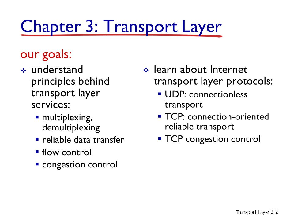 Transport Layer 3-3 Chapter 3 outline 3.1 transport-layer services 3.2 multiplexing and demultiplexing 3.3 connectionless transport: UDP 3.4 principles of reliable data transfer 3.5 connection-oriented transport: TCP  segment structure  reliable data transfer  flow control  connection management 3.6 principles of congestion control 3.7 TCP congestion control