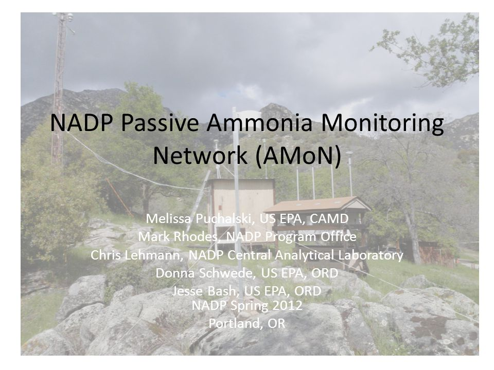 NADP Passive Ammonia Monitoring Network (AMoN) Melissa Puchalski, US EPA, CAMD Mark Rhodes, NADP Program Office Chris Lehmann, NADP Central Analytical Laboratory Donna Schwede, US EPA, ORD Jesse Bash, US EPA, ORD NADP Spring 2012 Portland, OR