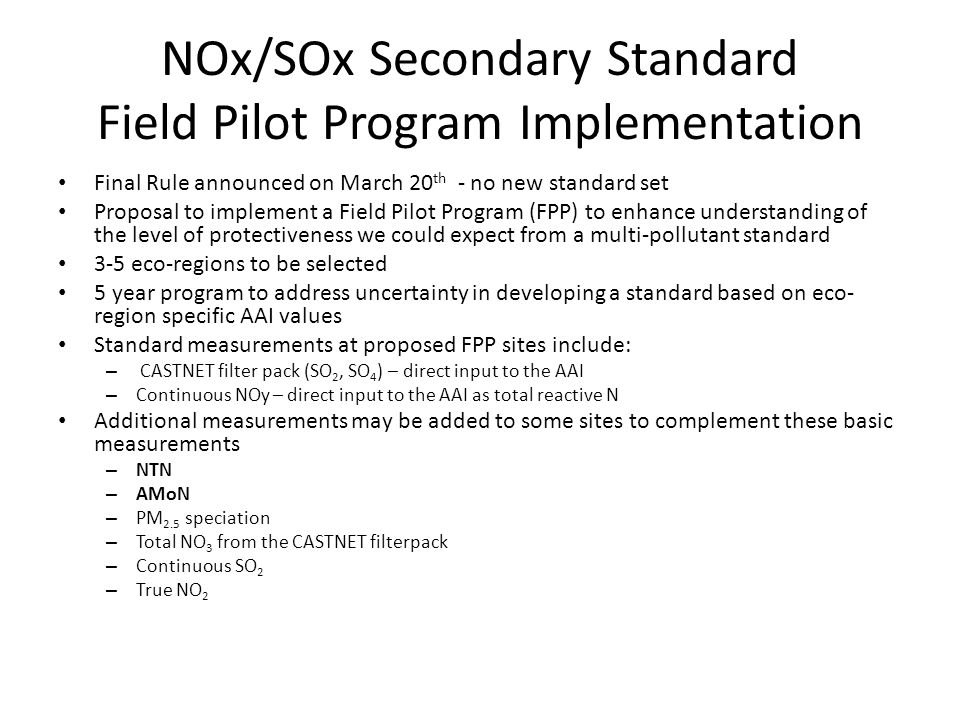 NOx/SOx Secondary Standard Field Pilot Program Implementation Final Rule announced on March 20 th - no new standard set Proposal to implement a Field Pilot Program (FPP) to enhance understanding of the level of protectiveness we could expect from a multi-pollutant standard 3-5 eco-regions to be selected 5 year program to address uncertainty in developing a standard based on eco- region specific AAI values Standard measurements at proposed FPP sites include: – CASTNET filter pack (SO 2, SO 4 ) – direct input to the AAI – Continuous NOy – direct input to the AAI as total reactive N Additional measurements may be added to some sites to complement these basic measurements – NTN – AMoN – PM 2.5 speciation – Total NO 3 from the CASTNET filterpack – Continuous SO 2 – True NO 2