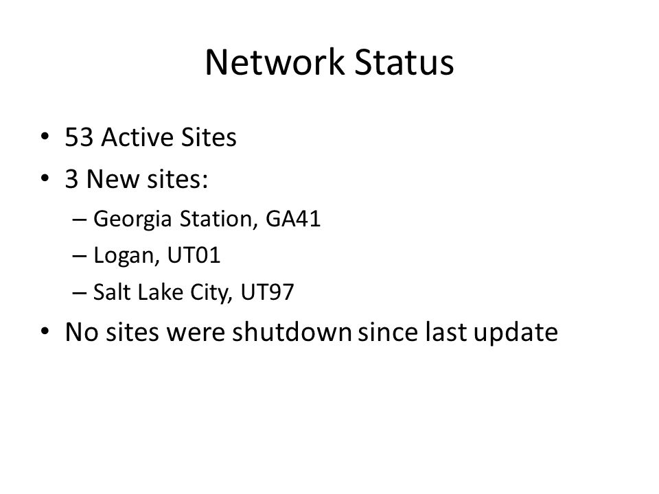 Network Status 53 Active Sites 3 New sites: – Georgia Station, GA41 – Logan, UT01 – Salt Lake City, UT97 No sites were shutdown since last update