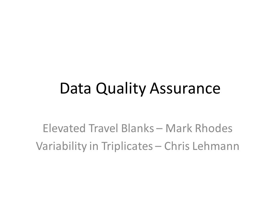 Data Quality Assurance Elevated Travel Blanks – Mark Rhodes Variability in Triplicates – Chris Lehmann