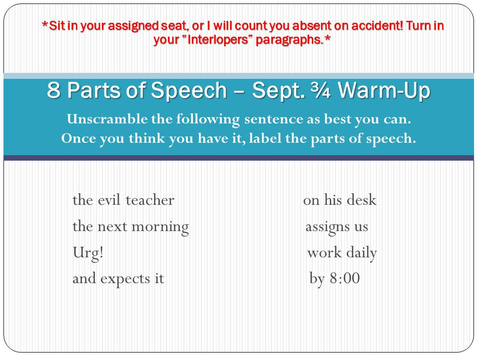 8 Parts of Speech – Sept. ¾ Warm-Up Unscramble the following sentence as best you can. Once you think you have it, label the parts of speech. the evil