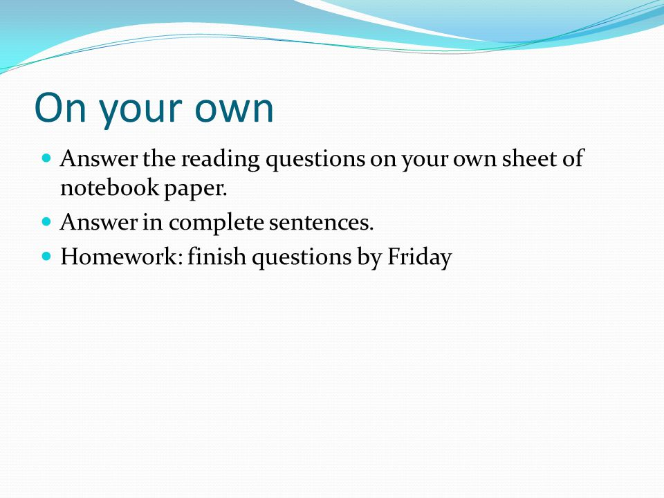 On your own Answer the reading questions on your own sheet of notebook paper. Answer in complete sentences. Homework: finish questions by Friday