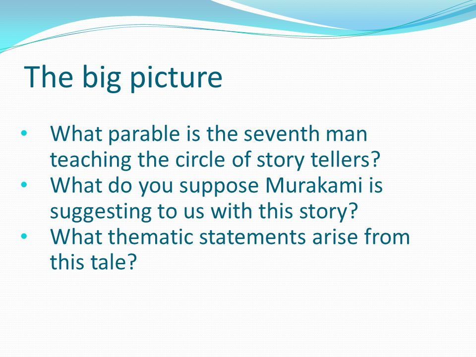 The big picture What parable is the seventh man teaching the circle of story tellers? What do you suppose Murakami is suggesting to us with this story