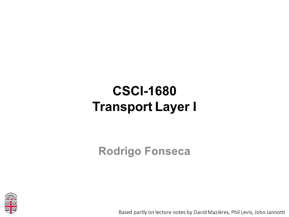 CSCI-1680 Transport Layer I Based partly on lecture notes by David Mazières, Phil Levis, John Jannotti Rodrigo Fonseca