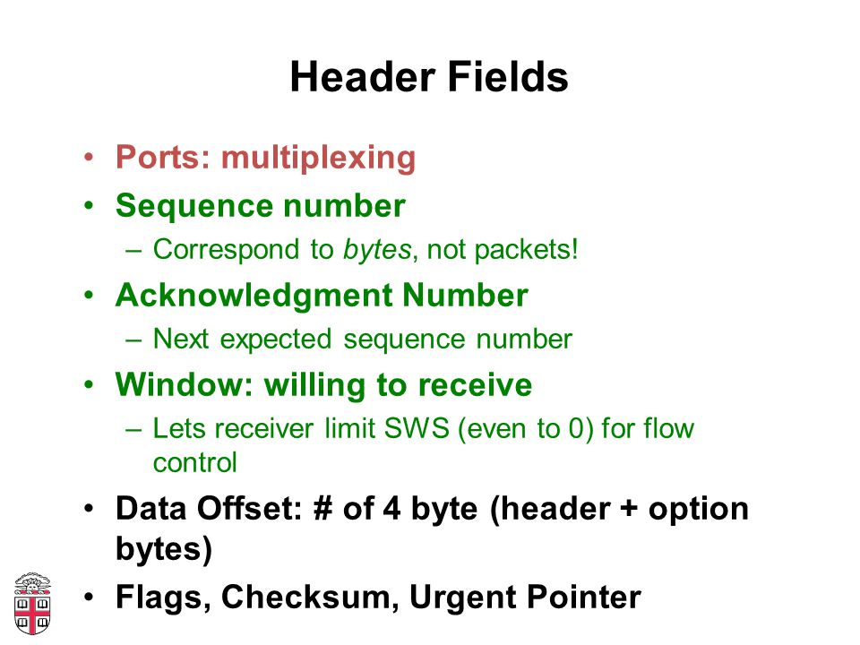 Header Fields Ports: multiplexing Sequence number –Correspond to bytes, not packets.
