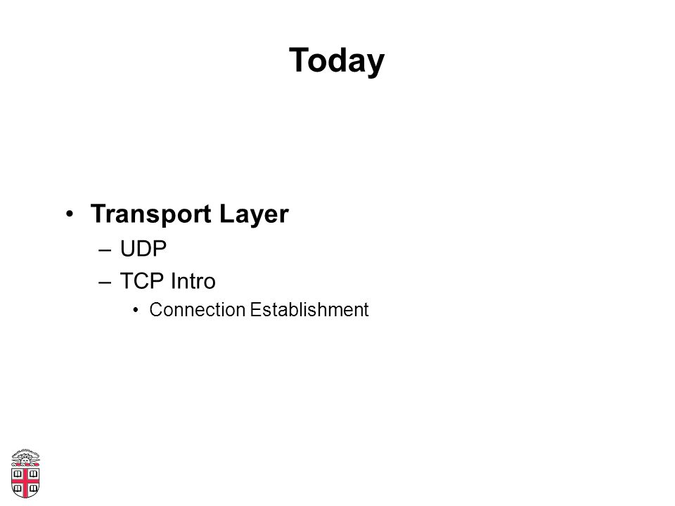Today Transport Layer –UDP –TCP Intro Connection Establishment