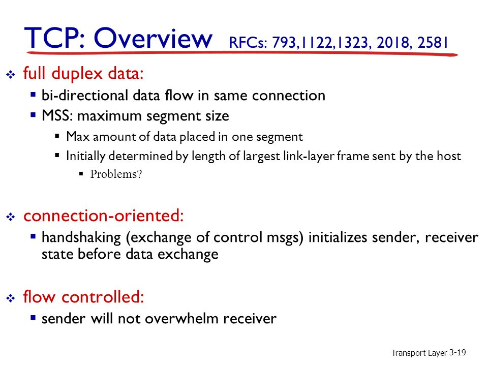 Transport Layer 3-19 TCP: Overview RFCs: 793,1122,1323, 2018, 2581  full duplex data:  bi-directional data flow in same connection  MSS: maximum segment size  Max amount of data placed in one segment  Initially determined by length of largest link-layer frame sent by the host  Problems.