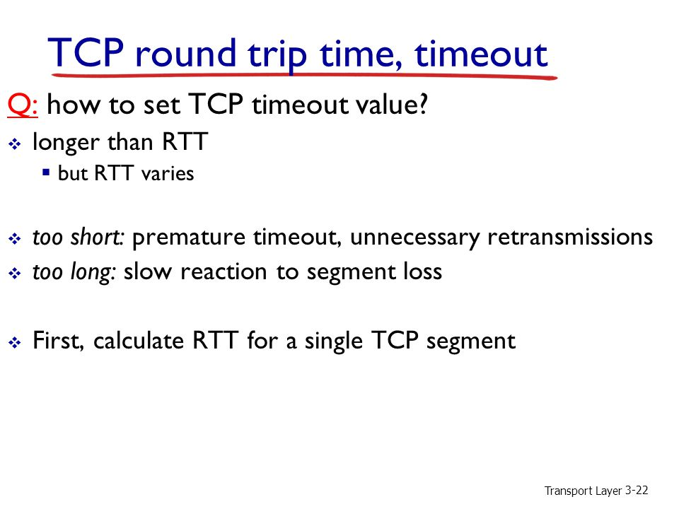 Transport Layer 3-22 TCP round trip time, timeout Q: how to set TCP timeout value.