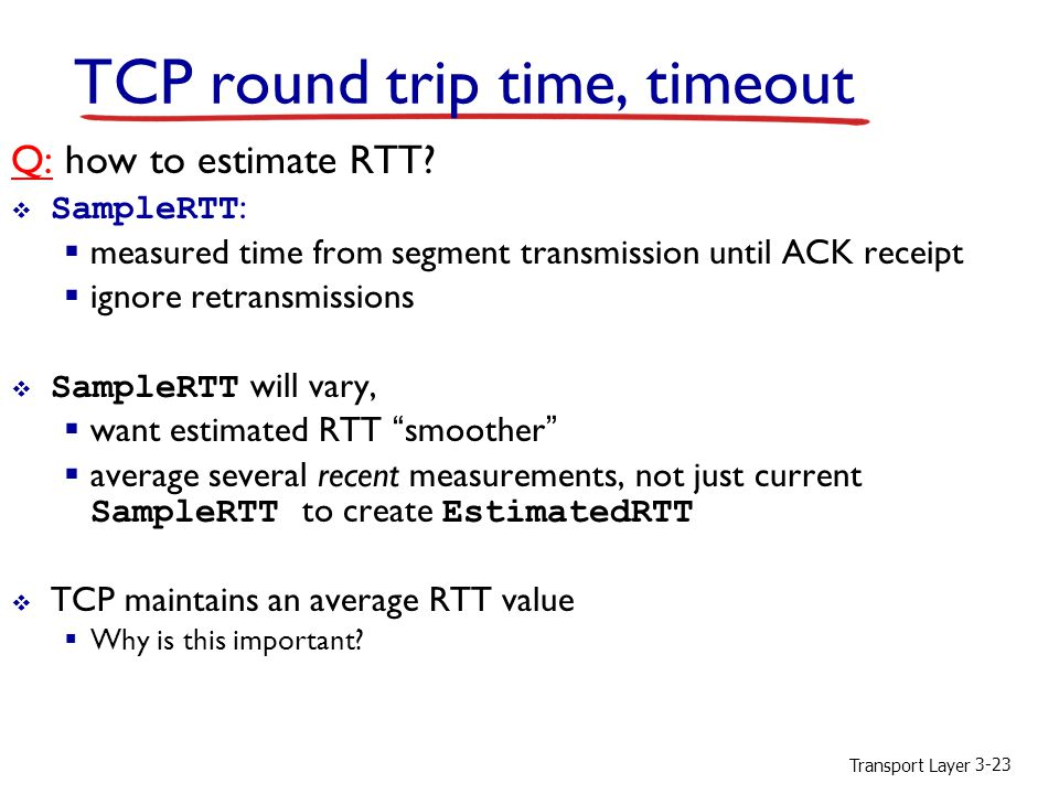Transport Layer 3-23 TCP round trip time, timeout Q: how to estimate RTT.
