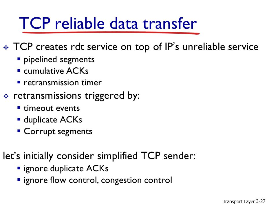 Transport Layer 3-27 TCP reliable data transfer  TCP creates rdt service on top of IP's unreliable service  pipelined segments  cumulative ACKs  retransmission timer  retransmissions triggered by:  timeout events  duplicate ACKs  Corrupt segments let's initially consider simplified TCP sender:  ignore duplicate ACKs  ignore flow control, congestion control