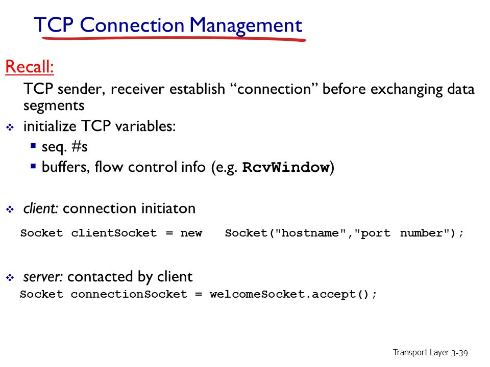 Transport Layer 3-39 TCP Connection Management Recall: TCP sender, receiver establish connection before exchanging data segments  initialize TCP variables:  seq.