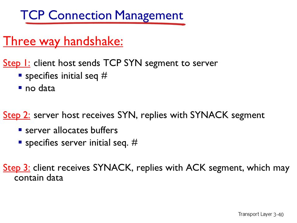 Transport Layer 3-40 TCP Connection Management Three way handshake: Step 1: client host sends TCP SYN segment to server  specifies initial seq #  no data Step 2: server host receives SYN, replies with SYNACK segment  server allocates buffers  specifies server initial seq.
