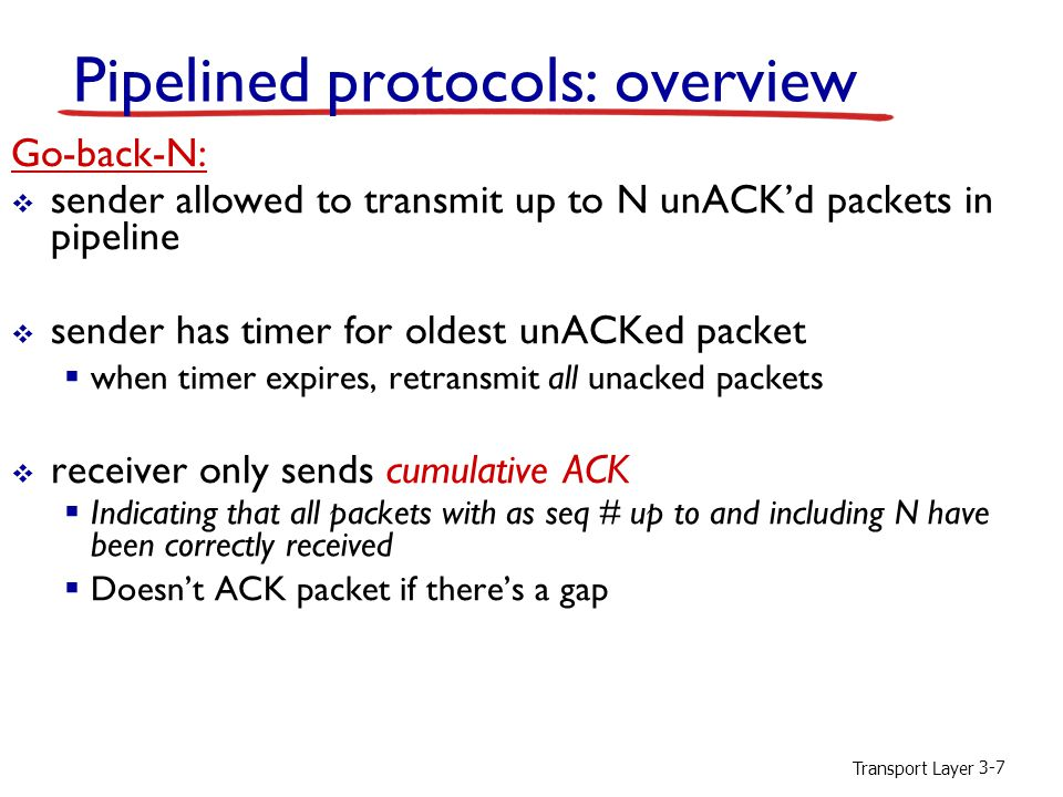 Transport Layer 3-7 Pipelined protocols: overview Go-back-N:  sender allowed to transmit up to N unACK'd packets in pipeline  sender has timer for oldest unACKed packet  when timer expires, retransmit all unacked packets  receiver only sends cumulative ACK  Indicating that all packets with as seq # up to and including N have been correctly received  Doesn't ACK packet if there's a gap
